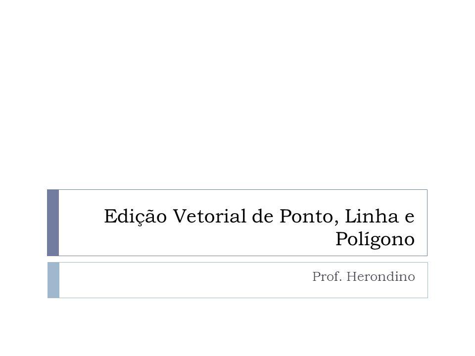 Edição Vetorial de Ponto, Linha e Polígono Prof. Herondino