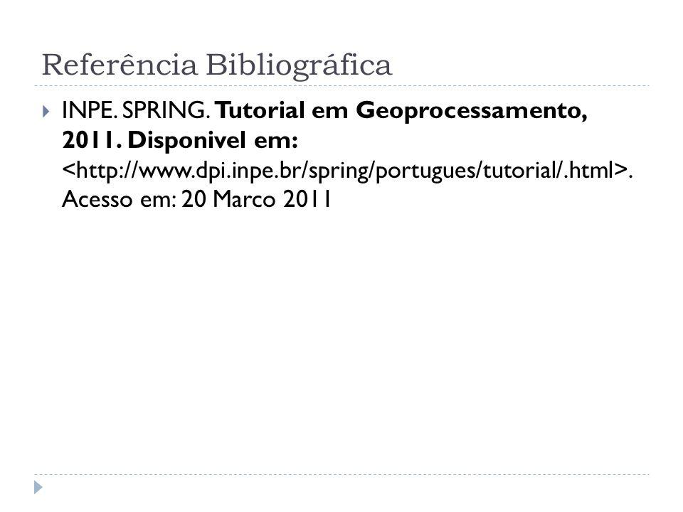 Referência Bibliográfica INPE. SPRING. Tutorial em Geoprocessamento, 2011. Disponivel em:. Acesso em: 20 Marco 2011