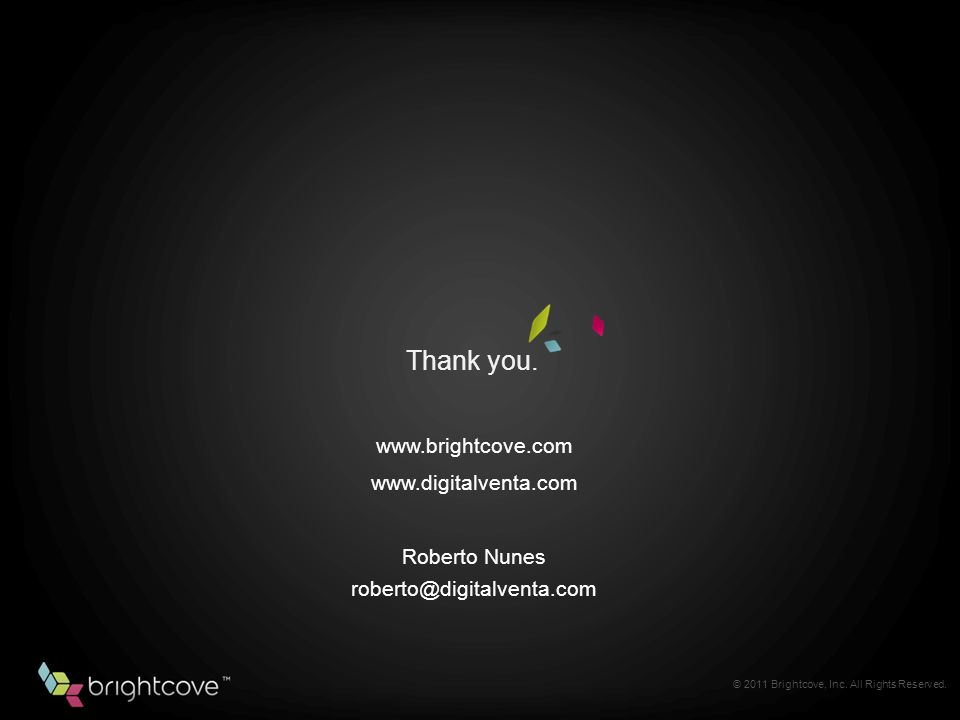 Thank you. © 2011 Brightcove, Inc. All Rights Reserved.