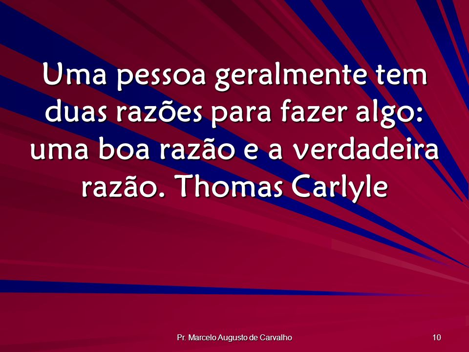 Pr. Marcelo Augusto de Carvalho 10 Uma pessoa geralmente tem duas razões para fazer algo: uma boa razão e a verdadeira razão.Thomas Carlyle