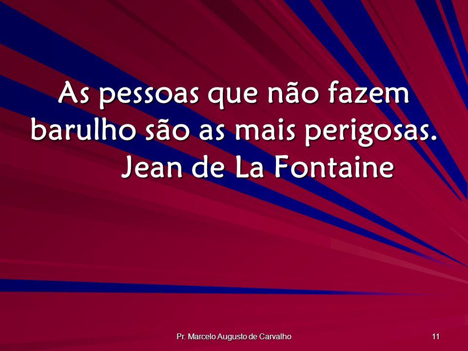 Pr. Marcelo Augusto de Carvalho 11 As pessoas que não fazem barulho são as mais perigosas. Jean de La Fontaine