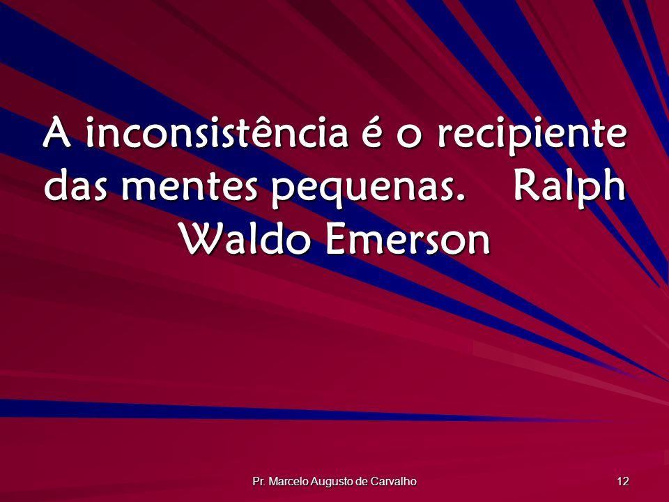 Pr. Marcelo Augusto de Carvalho 12 A inconsistência é o recipiente das mentes pequenas.Ralph Waldo Emerson