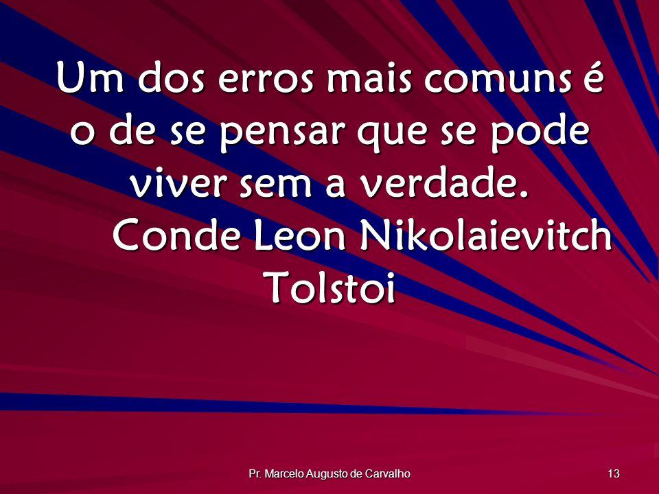 Pr. Marcelo Augusto de Carvalho 13 Um dos erros mais comuns é o de se pensar que se pode viver sem a verdade. Conde Leon Nikolaievitch Tolstoi