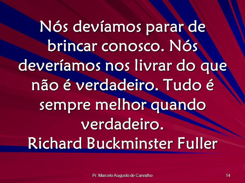 Pr. Marcelo Augusto de Carvalho 14 Nós devíamos parar de brincar conosco. Nós deveríamos nos livrar do que não é verdadeiro. Tudo é sempre melhor quan