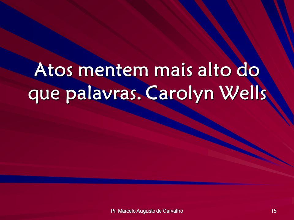 Pr. Marcelo Augusto de Carvalho 15 Atos mentem mais alto do que palavras.Carolyn Wells