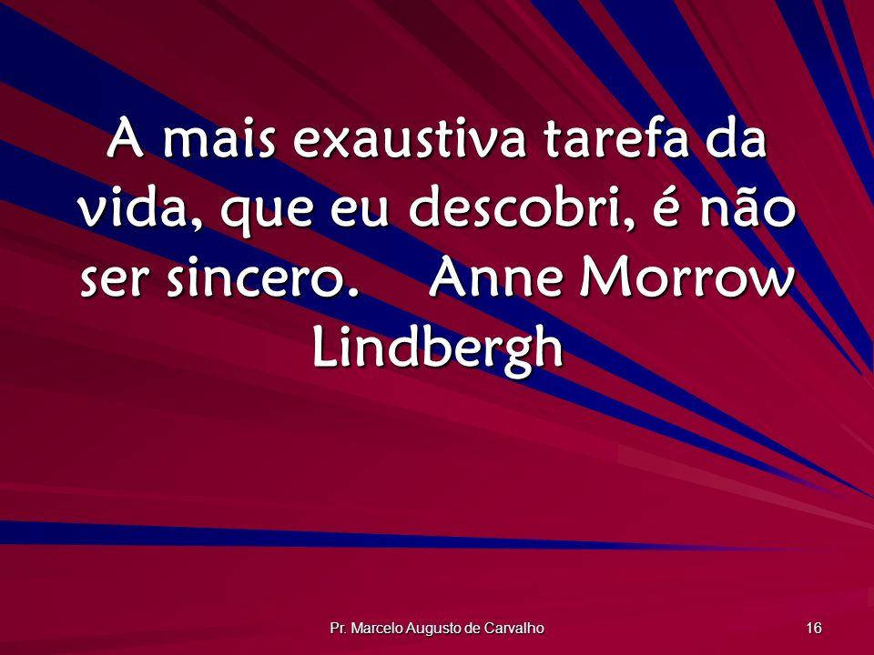 Pr. Marcelo Augusto de Carvalho 16 A mais exaustiva tarefa da vida, que eu descobri, é não ser sincero.Anne Morrow Lindbergh