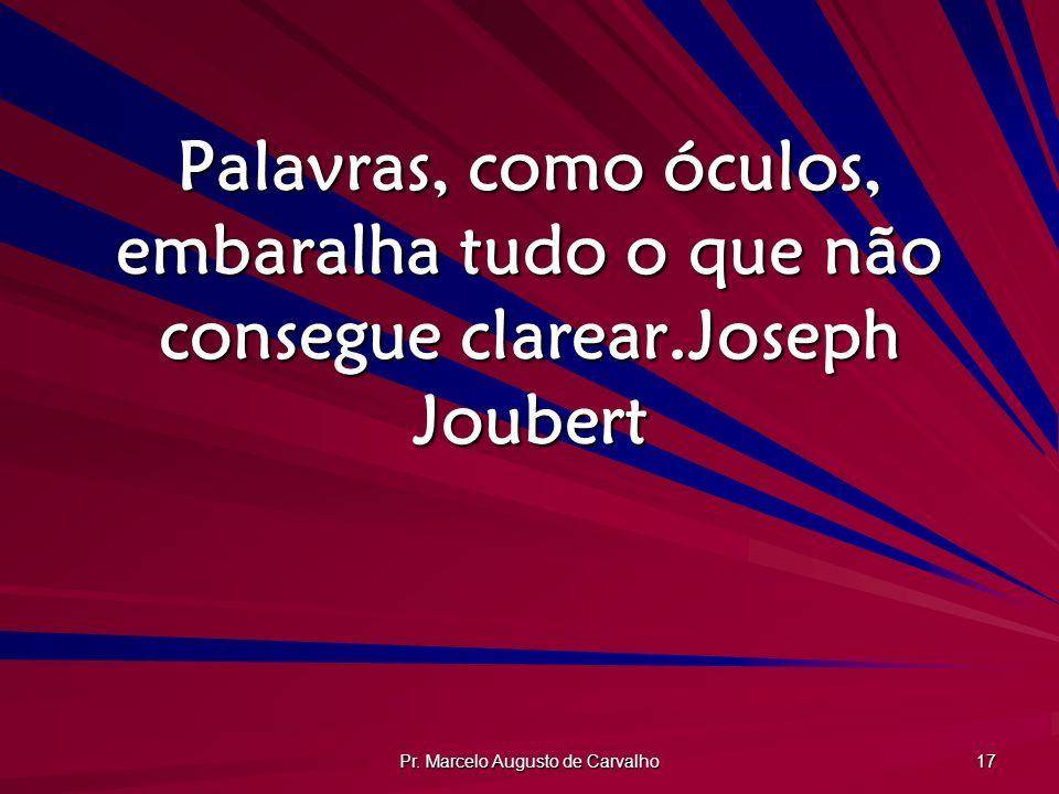 Pr. Marcelo Augusto de Carvalho 17 Palavras, como óculos, embaralha tudo o que não consegue clarear.Joseph Joubert