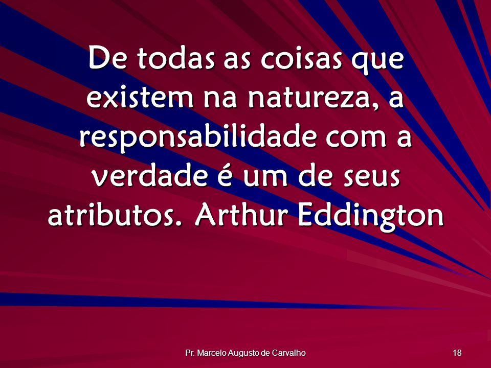 Pr. Marcelo Augusto de Carvalho 18 De todas as coisas que existem na natureza, a responsabilidade com a verdade é um de seus atributos.Arthur Eddingto