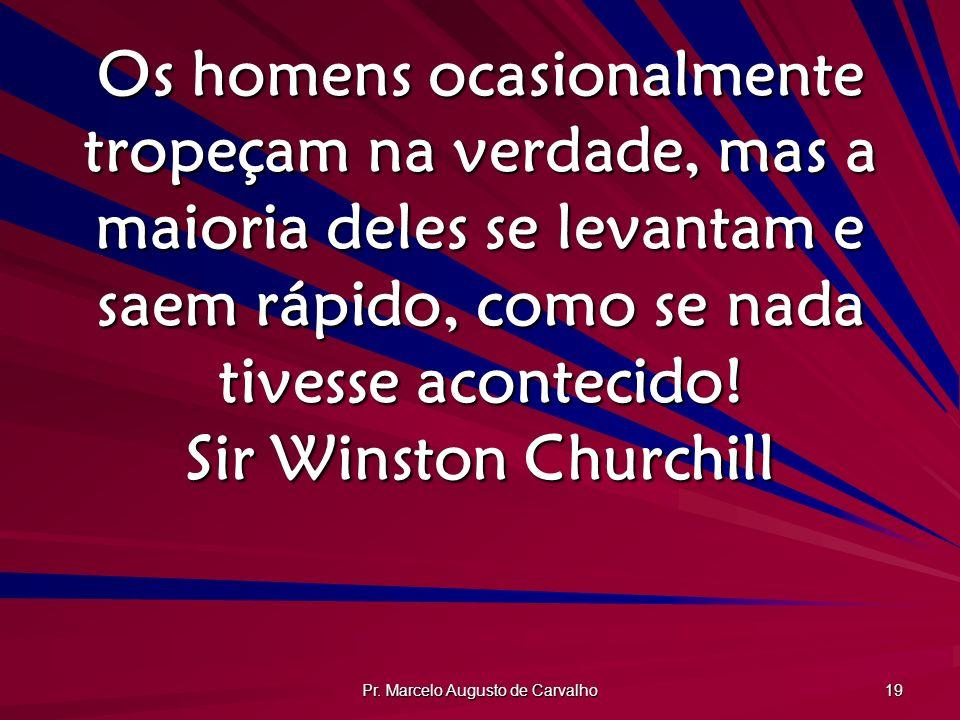 Pr. Marcelo Augusto de Carvalho 19 Os homens ocasionalmente tropeçam na verdade, mas a maioria deles se levantam e saem rápido, como se nada tivesse a