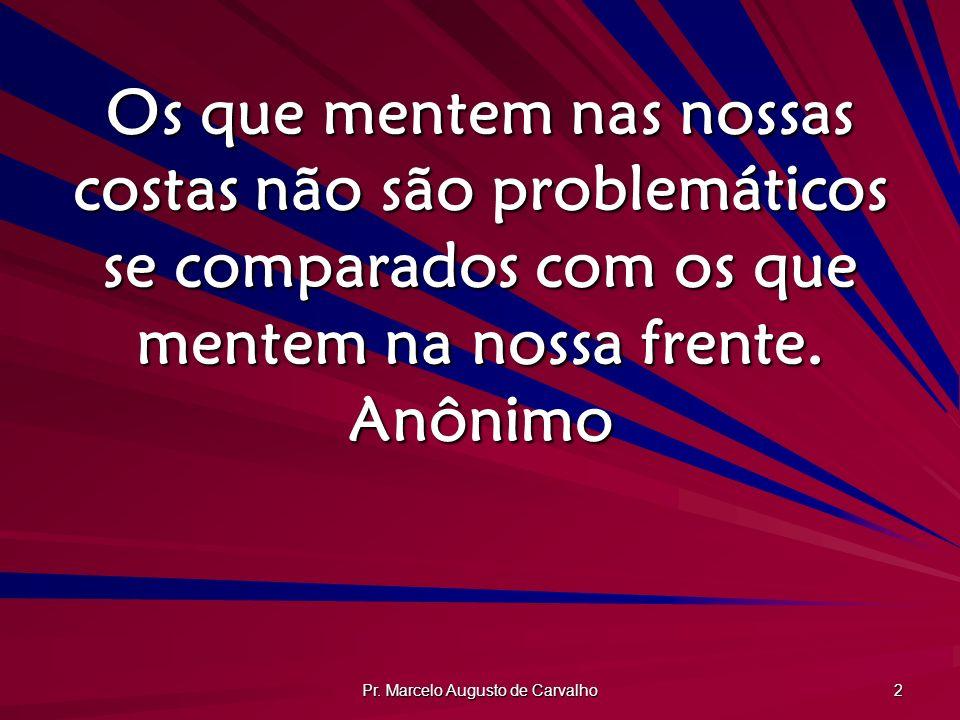 Pr. Marcelo Augusto de Carvalho 2 Os que mentem nas nossas costas não são problemáticos se comparados com os que mentem na nossa frente. Anônimo
