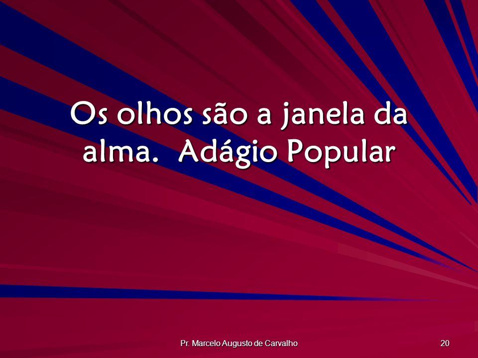 Pr. Marcelo Augusto de Carvalho 20 Os olhos são a janela da alma.Adágio Popular