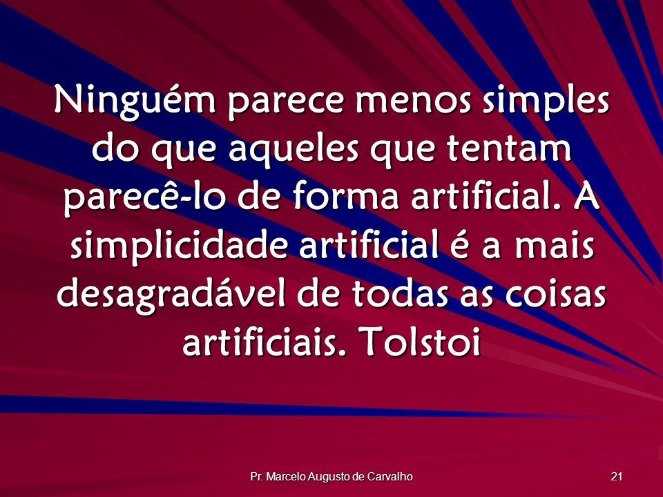 Pr. Marcelo Augusto de Carvalho 21 Ninguém parece menos simples do que aqueles que tentam parecê-lo de forma artificial. A simplicidade artificial é a