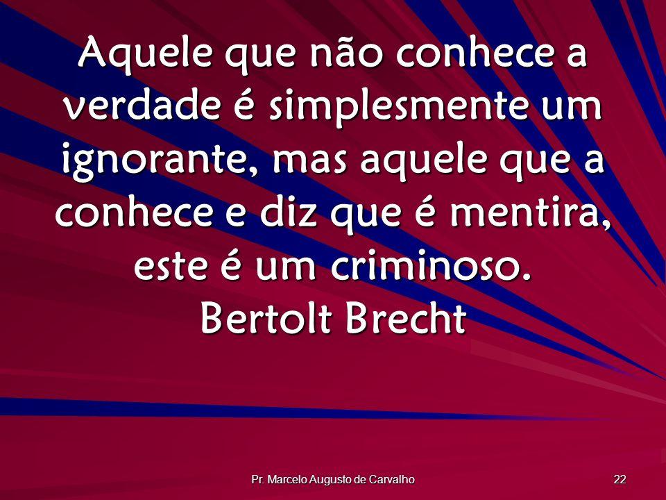 Pr. Marcelo Augusto de Carvalho 22 Aquele que não conhece a verdade é simplesmente um ignorante, mas aquele que a conhece e diz que é mentira, este é