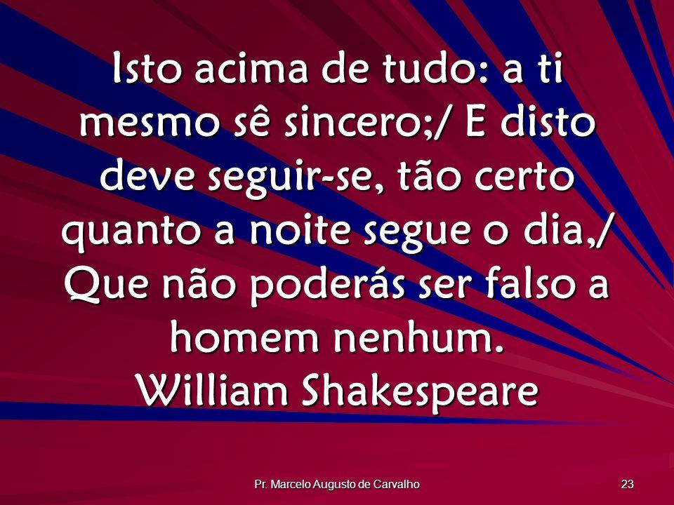 Pr. Marcelo Augusto de Carvalho 23 Isto acima de tudo: a ti mesmo sê sincero;/ E disto deve seguir-se, tão certo quanto a noite segue o dia,/ Que não