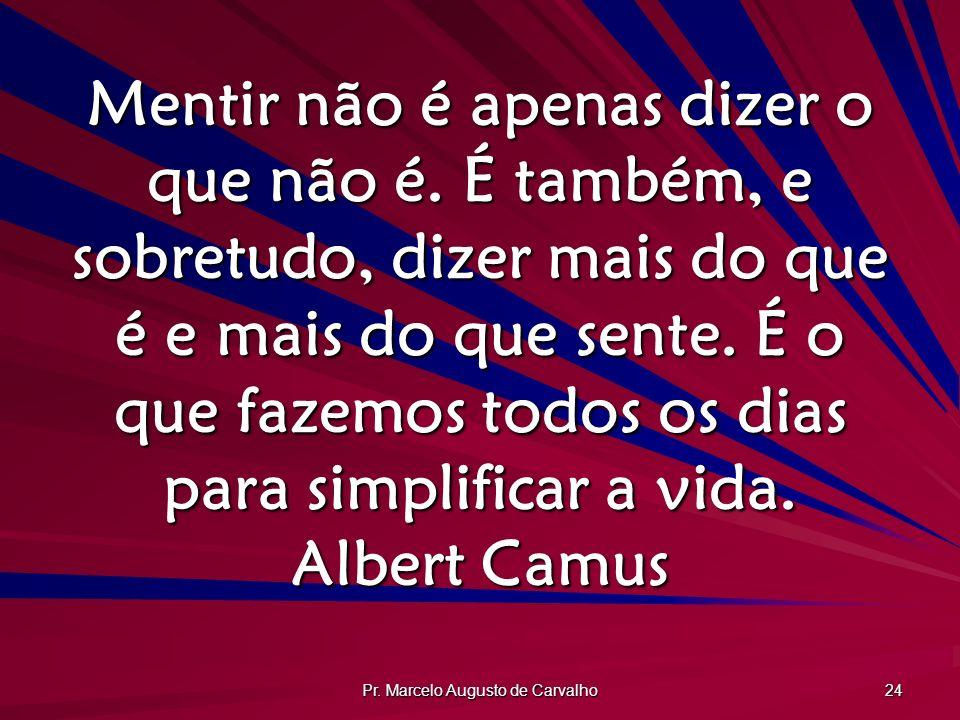 Pr. Marcelo Augusto de Carvalho 24 Mentir não é apenas dizer o que não é. É também, e sobretudo, dizer mais do que é e mais do que sente. É o que faze