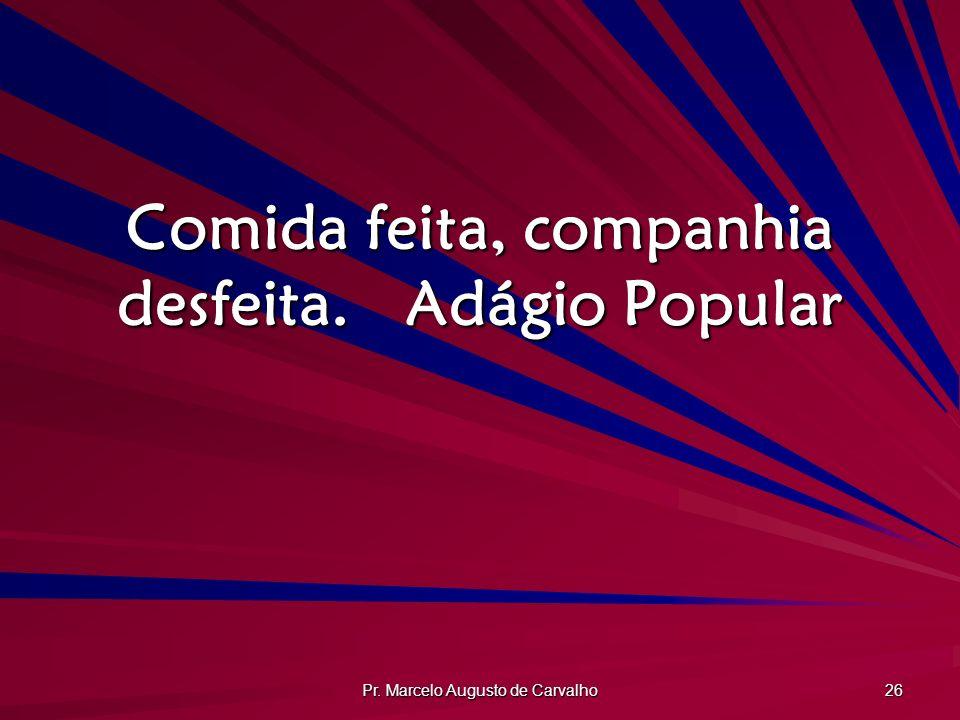 Pr. Marcelo Augusto de Carvalho 26 Comida feita, companhia desfeita.Adágio Popular