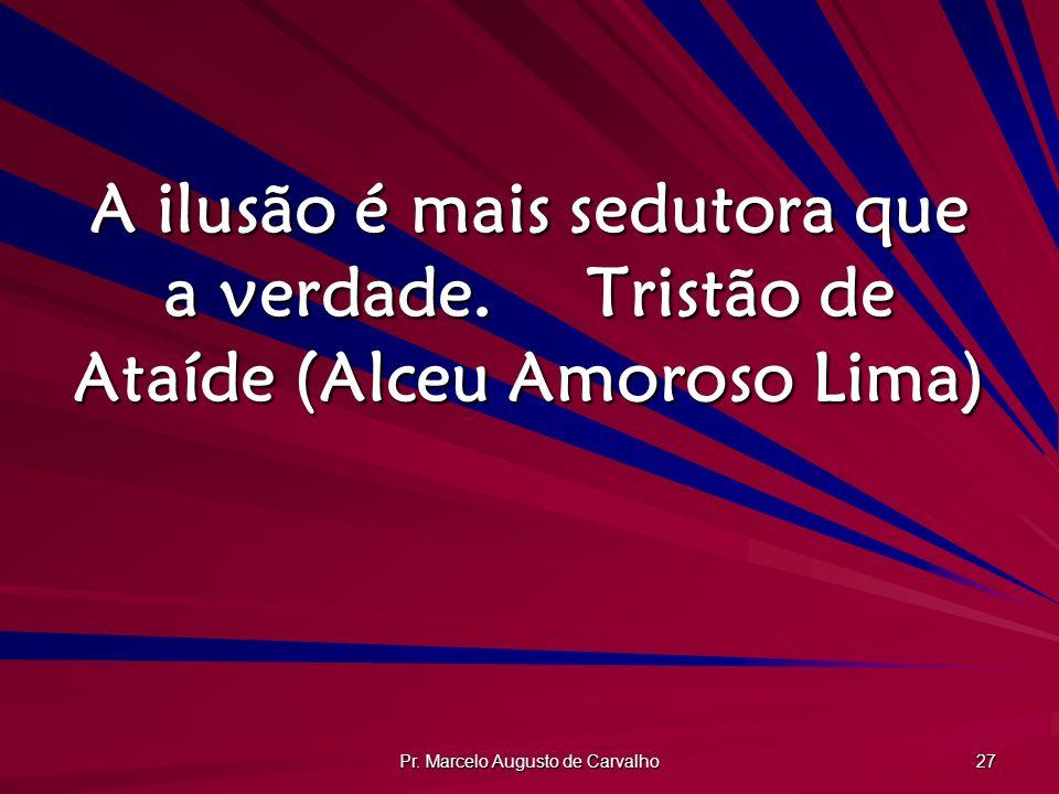 Pr. Marcelo Augusto de Carvalho 27 A ilusão é mais sedutora que a verdade.Tristão de Ataíde (Alceu Amoroso Lima)