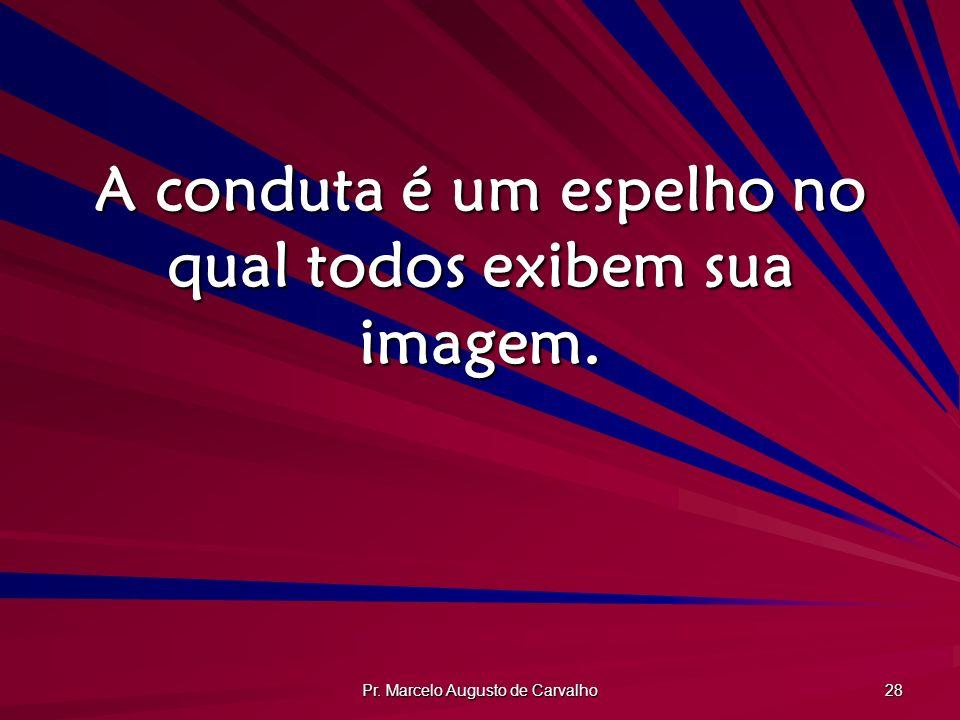 Pr. Marcelo Augusto de Carvalho 28 A conduta é um espelho no qual todos exibem sua imagem.