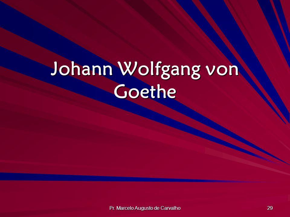Pr. Marcelo Augusto de Carvalho 29 Johann Wolfgang von Goethe