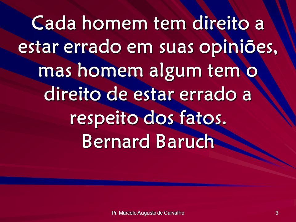 Pr. Marcelo Augusto de Carvalho 3 Cada homem tem direito a estar errado em suas opiniões, mas homem algum tem o direito de estar errado a respeito dos