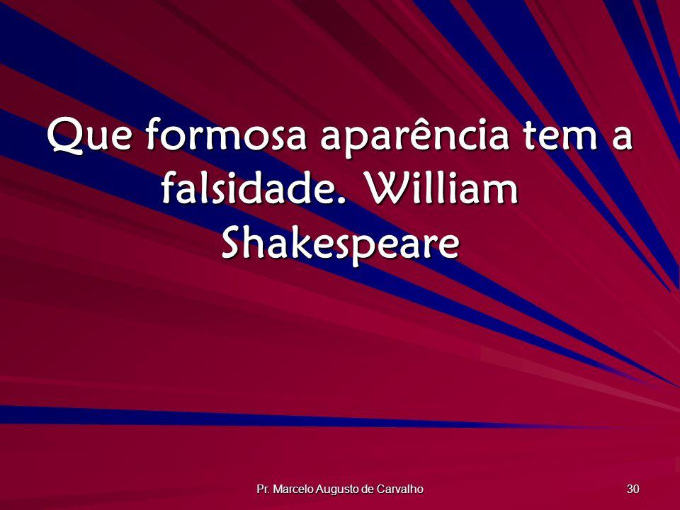 Pr. Marcelo Augusto de Carvalho 30 Que formosa aparência tem a falsidade.William Shakespeare