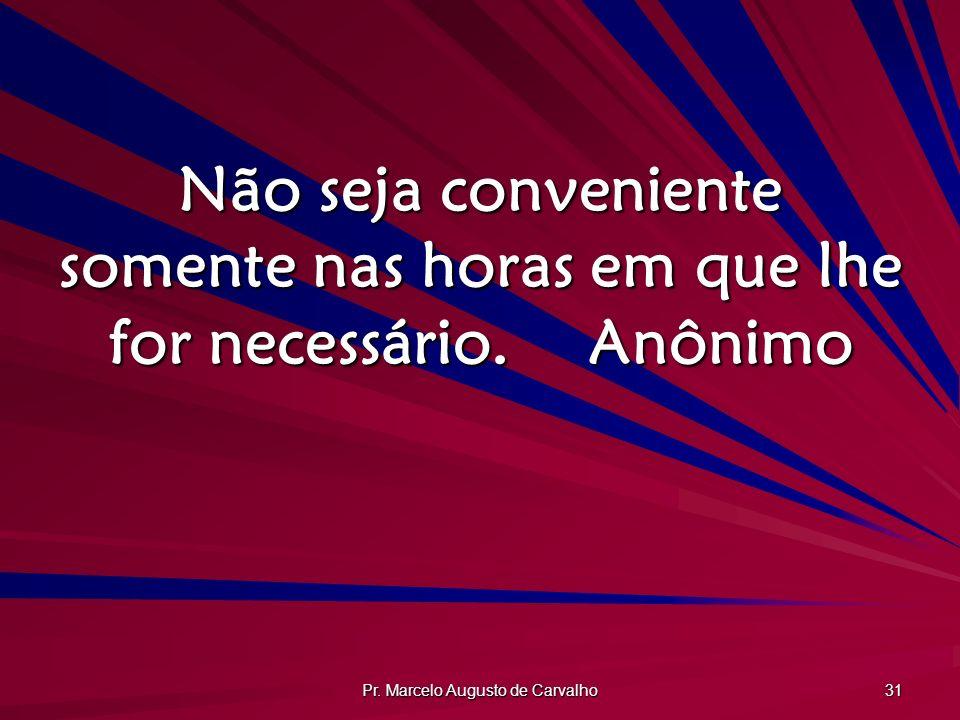 Pr. Marcelo Augusto de Carvalho 31 Não seja conveniente somente nas horas em que lhe for necessário.Anônimo