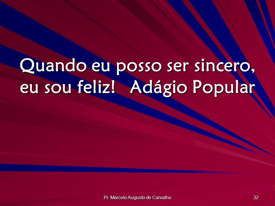 Pr. Marcelo Augusto de Carvalho 32 Quando eu posso ser sincero, eu sou feliz!Adágio Popular