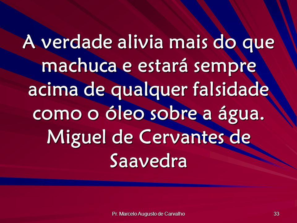 Pr. Marcelo Augusto de Carvalho 33 A verdade alivia mais do que machuca e estará sempre acima de qualquer falsidade como o óleo sobre a água. Miguel d