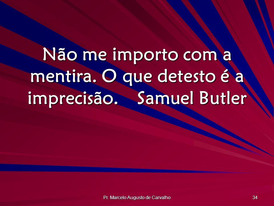 Pr. Marcelo Augusto de Carvalho 34 Não me importo com a mentira. O que detesto é a imprecisão.Samuel Butler