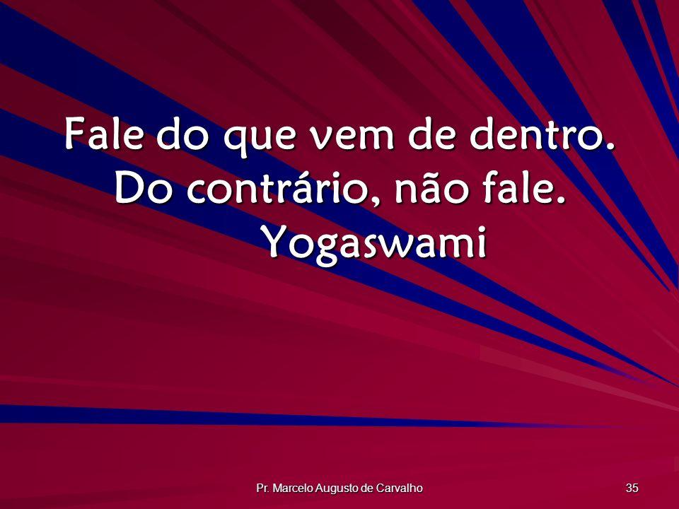 Pr. Marcelo Augusto de Carvalho 35 Fale do que vem de dentro. Do contrário, não fale. Yogaswami