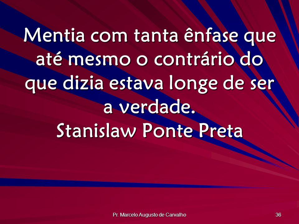 Pr. Marcelo Augusto de Carvalho 36 Mentia com tanta ênfase que até mesmo o contrário do que dizia estava longe de ser a verdade. Stanislaw Ponte Preta