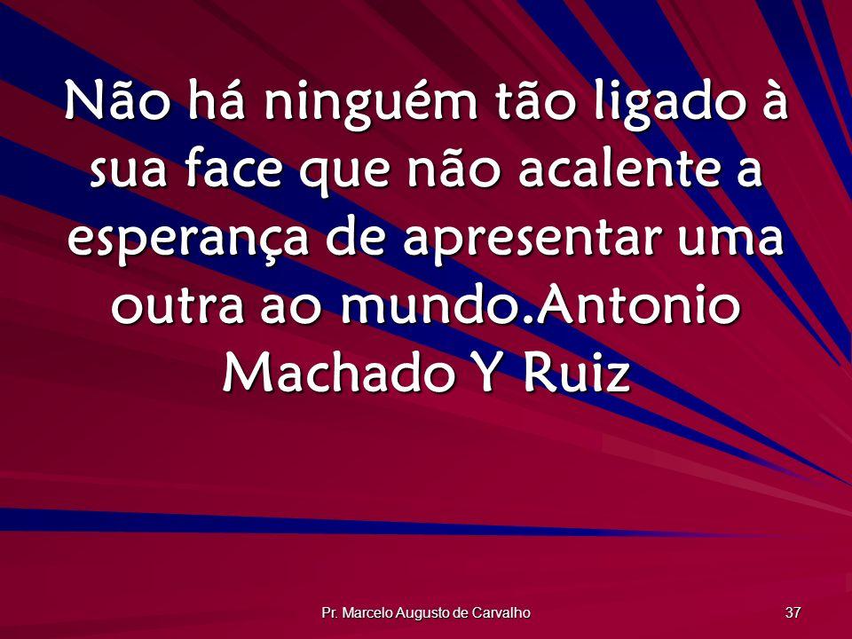 Pr. Marcelo Augusto de Carvalho 37 Não há ninguém tão ligado à sua face que não acalente a esperança de apresentar uma outra ao mundo.Antonio Machado