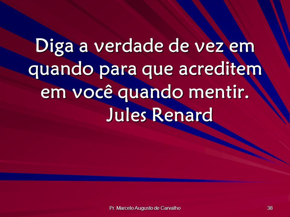 Pr. Marcelo Augusto de Carvalho 38 Diga a verdade de vez em quando para que acreditem em você quando mentir. Jules Renard