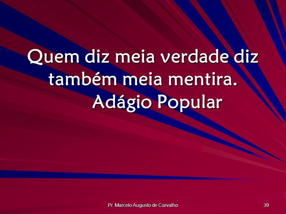 Pr. Marcelo Augusto de Carvalho 39 Quem diz meia verdade diz também meia mentira. Adágio Popular