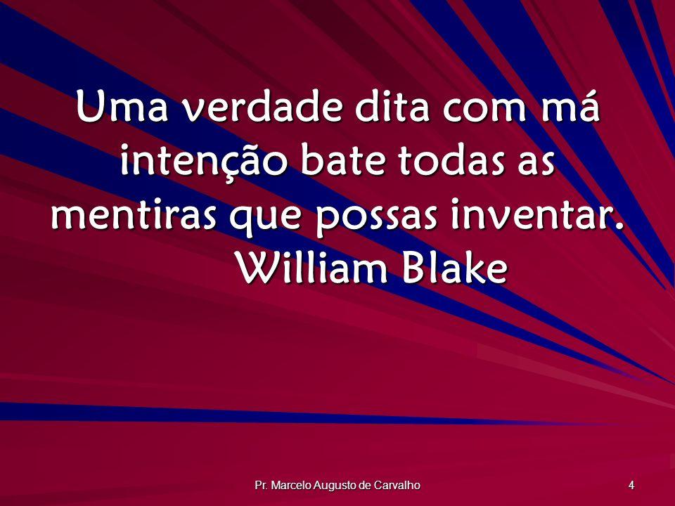 Pr. Marcelo Augusto de Carvalho 4 Uma verdade dita com má intenção bate todas as mentiras que possas inventar. William Blake