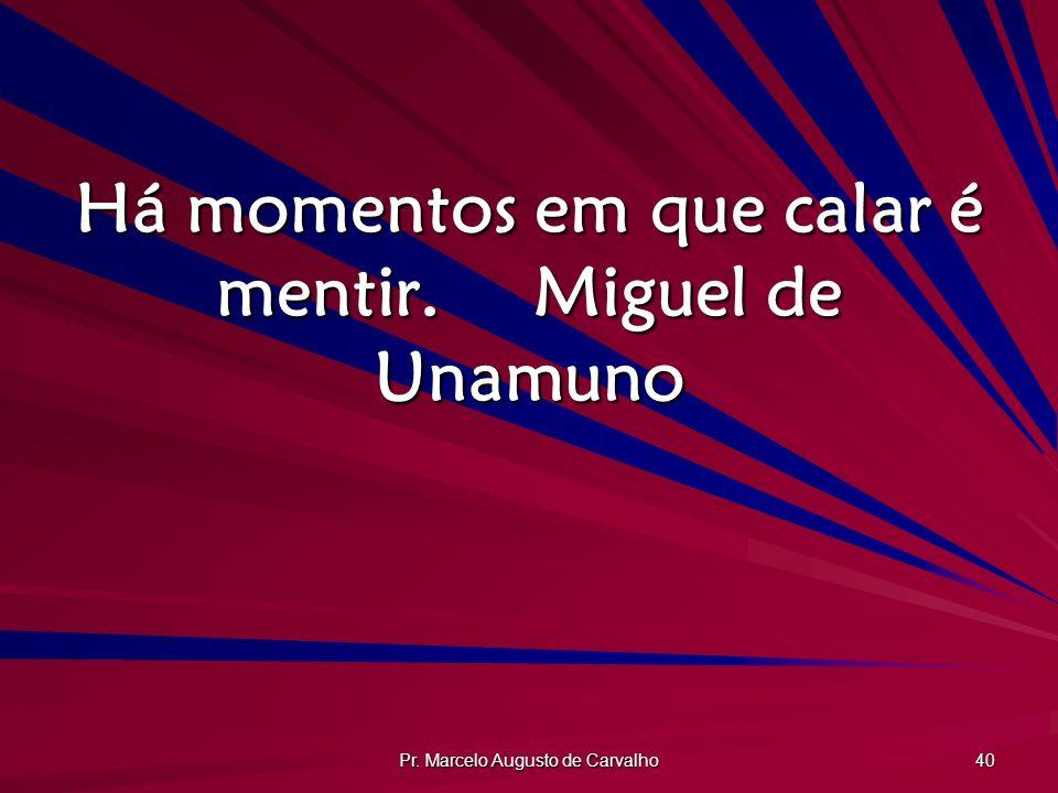 Pr. Marcelo Augusto de Carvalho 40 Há momentos em que calar é mentir.Miguel de Unamuno
