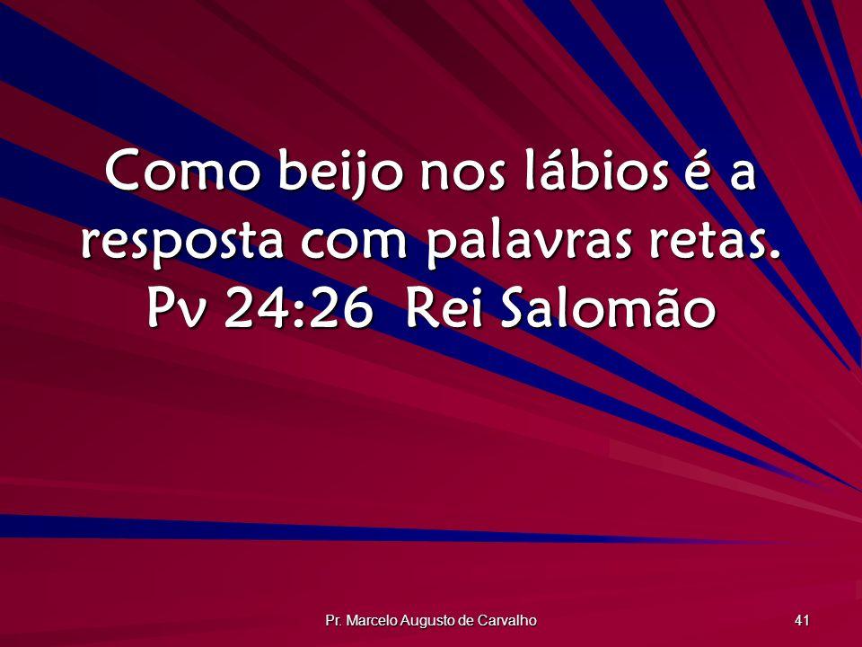 Pr. Marcelo Augusto de Carvalho 41 Como beijo nos lábios é a resposta com palavras retas. Pv 24:26Rei Salomão