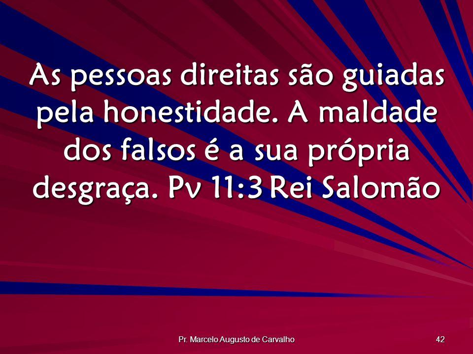 Pr. Marcelo Augusto de Carvalho 42 As pessoas direitas são guiadas pela honestidade. A maldade dos falsos é a sua própria desgraça. Pv 11:3Rei Salomão