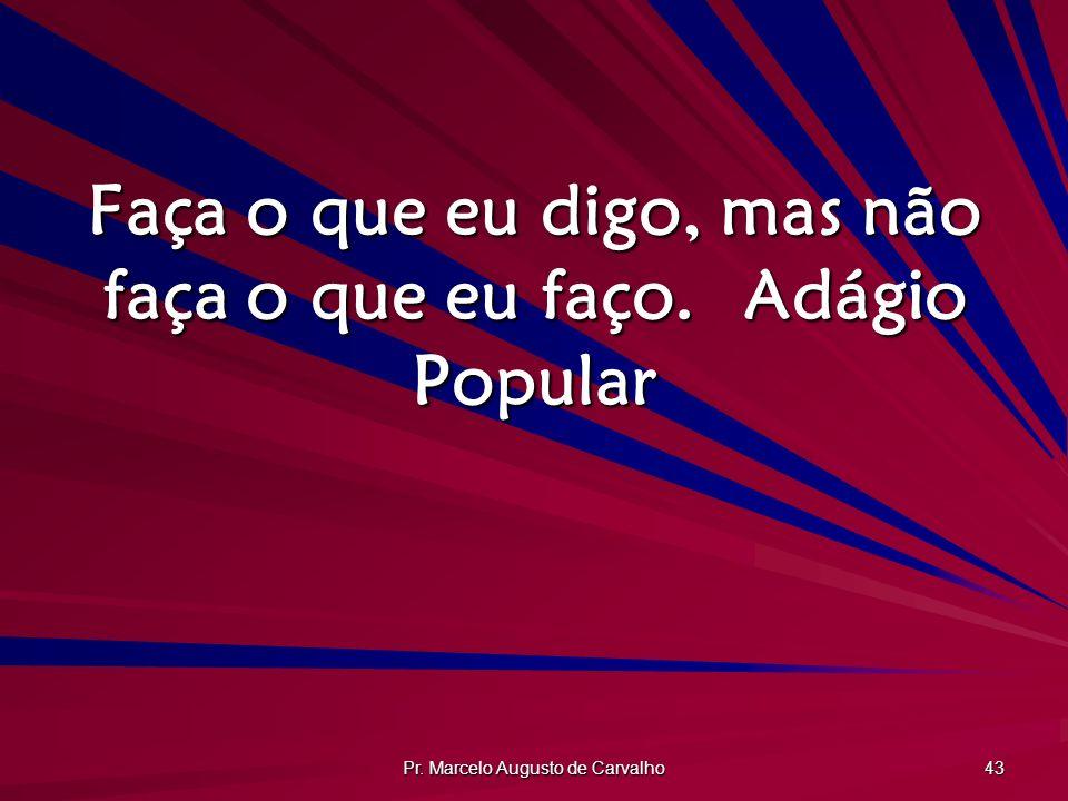 Pr. Marcelo Augusto de Carvalho 43 Faça o que eu digo, mas não faça o que eu faço.Adágio Popular