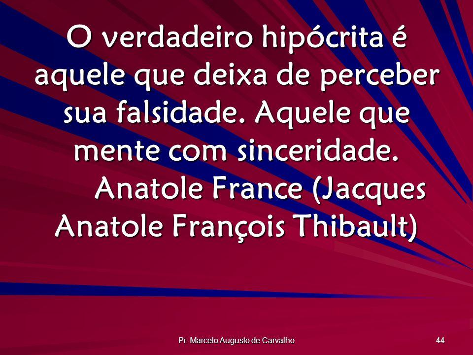 Pr. Marcelo Augusto de Carvalho 44 O verdadeiro hipócrita é aquele que deixa de perceber sua falsidade. Aquele que mente com sinceridade. Anatole Fran