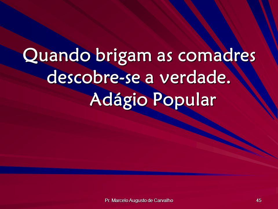 Pr. Marcelo Augusto de Carvalho 45 Quando brigam as comadres descobre-se a verdade. Adágio Popular