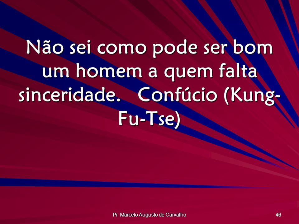 Pr. Marcelo Augusto de Carvalho 46 Não sei como pode ser bom um homem a quem falta sinceridade.Confúcio (Kung- Fu-Tse)