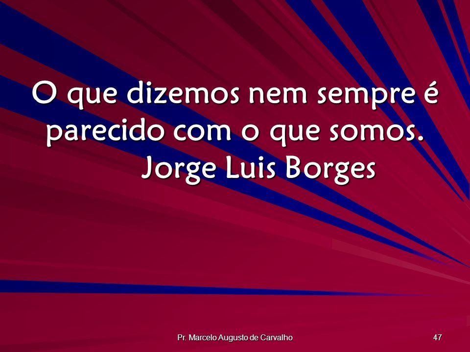 Pr. Marcelo Augusto de Carvalho 47 O que dizemos nem sempre é parecido com o que somos. Jorge Luis Borges