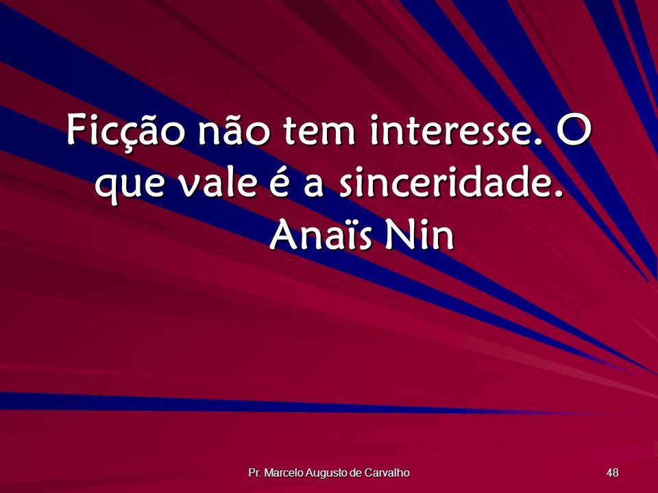 Pr. Marcelo Augusto de Carvalho 48 Ficção não tem interesse. O que vale é a sinceridade. Anaïs Nin