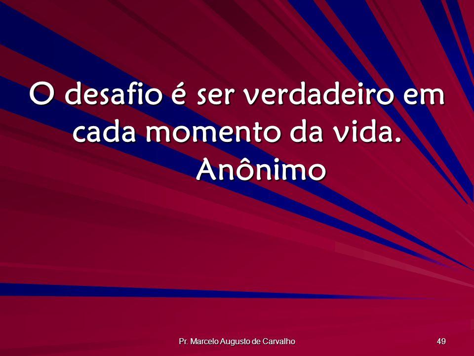 Pr. Marcelo Augusto de Carvalho 49 O desafio é ser verdadeiro em cada momento da vida. Anônimo