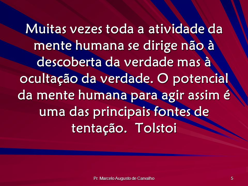 Pr. Marcelo Augusto de Carvalho 5 Muitas vezes toda a atividade da mente humana se dirige não à descoberta da verdade mas à ocultação da verdade. O po