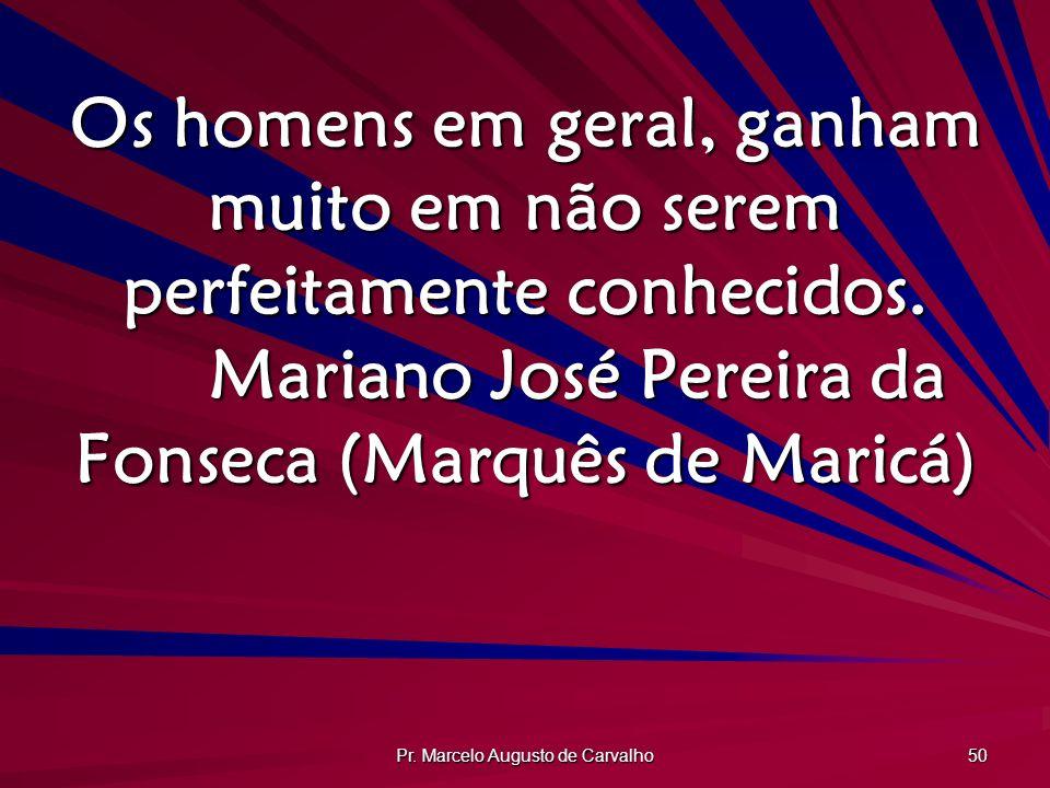 Pr. Marcelo Augusto de Carvalho 50 Os homens em geral, ganham muito em não serem perfeitamente conhecidos. Mariano José Pereira da Fonseca (Marquês de