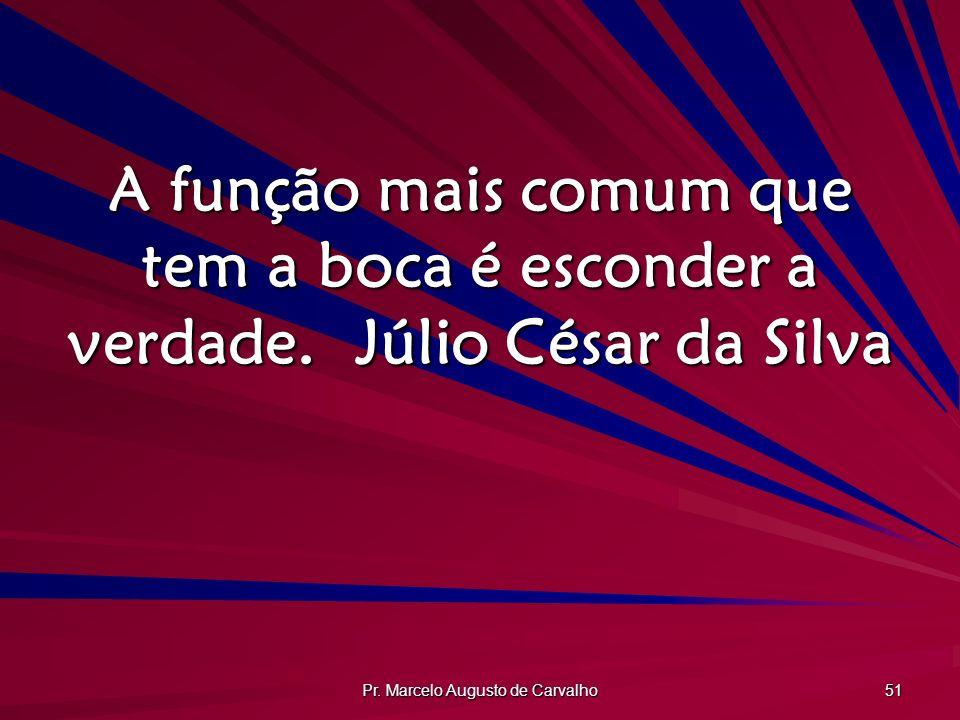 Pr. Marcelo Augusto de Carvalho 51 A função mais comum que tem a boca é esconder a verdade.Júlio César da Silva