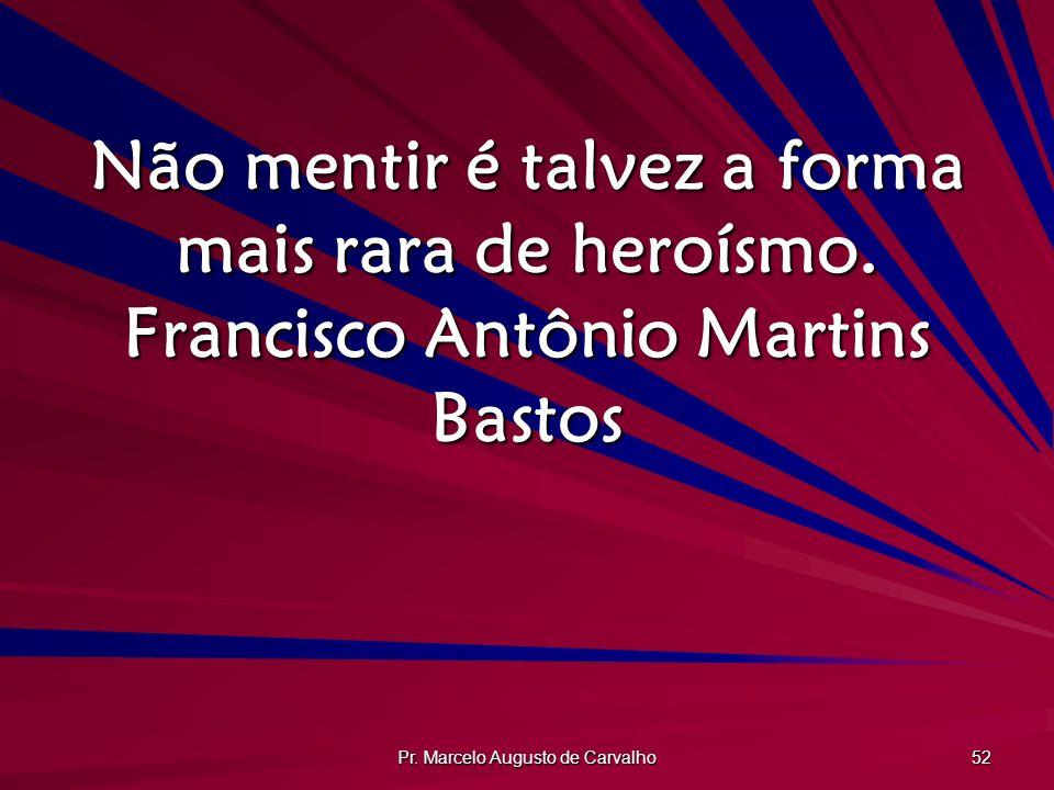 Pr. Marcelo Augusto de Carvalho 52 Não mentir é talvez a forma mais rara de heroísmo. Francisco Antônio Martins Bastos