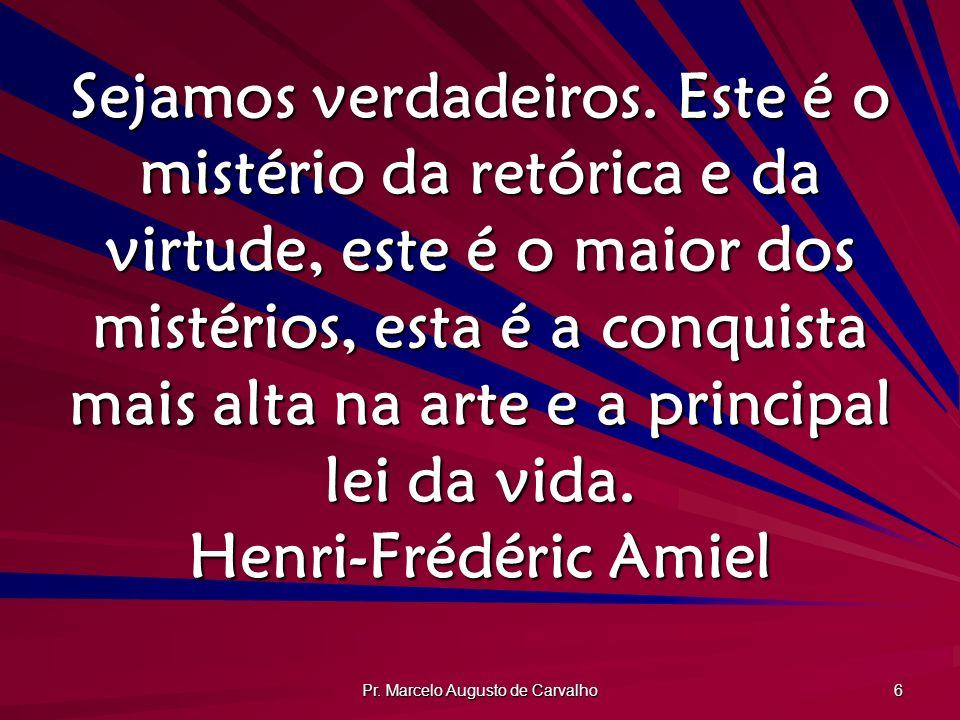 Pr. Marcelo Augusto de Carvalho 6 Sejamos verdadeiros. Este é o mistério da retórica e da virtude, este é o maior dos mistérios, esta é a conquista ma